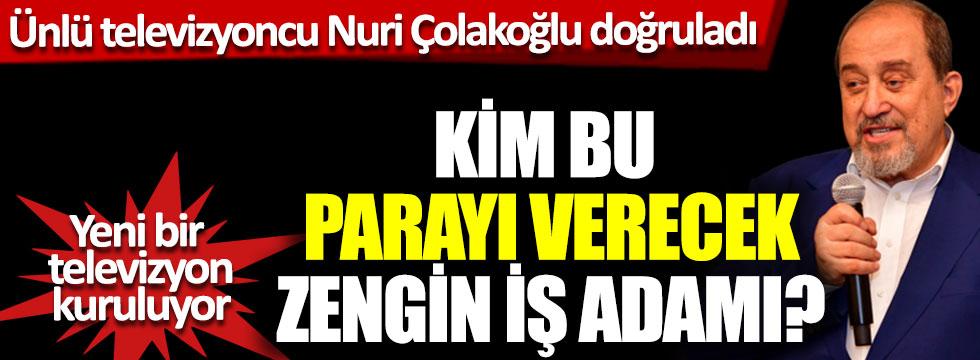 Ünlü televizyoncu Nuri Çolakoğlu doğruladı, yeni bir televizyon kuruluyor, kim bu parayı verecek zengin iş adamı?