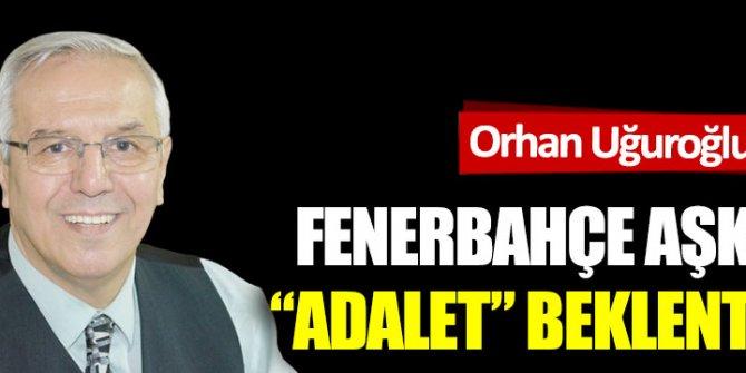 """Fenerbahçe aşkımız  """"Adalet"""" beklentimiz"""