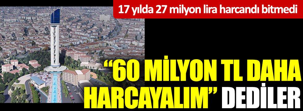 """17 yılda 27 milyon lira harcandı bitmedi """"60 milyon TL daha harcayalım"""" dediler"""