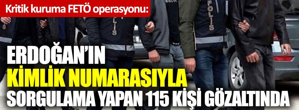 Kritik kuruma FETÖ operasyonu: Erdoğan'ın kimlik numarasıyla sorgulama yapan 115 kişi gözaltında