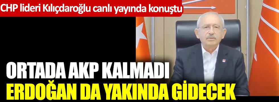 CHP lideri Kılıçdaroğlu: Ortada AKP kalmadı, Erdoğan da yakında gidecek