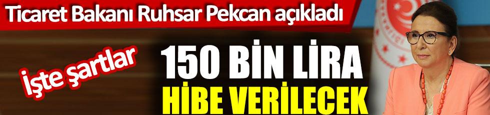 Ticaret Bakanı Ruhsar Pekcan açıkladı: 150 bin lira hibe verilecek, işte şartlar