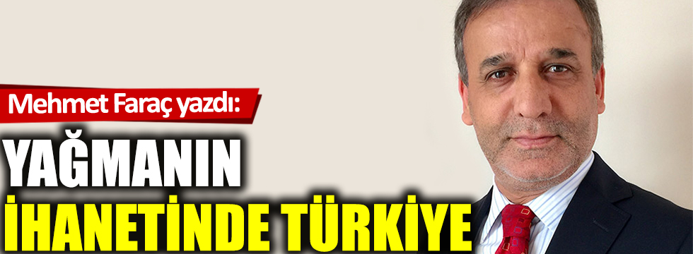 Yağmanın ihanetinde  Türkiye!..