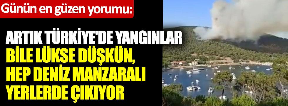 Günün en güzel yorumu… Artık Türkiye'de yangınlar bile lükse düşkün, hep deniz manzaralı yerlerde çıkıyor