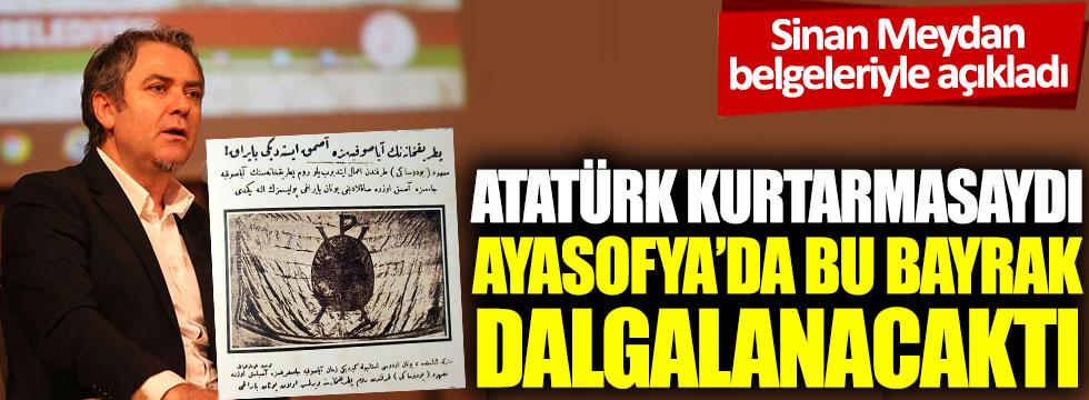 Sinan Meydan belgeleriyle açıkladı: Atatürk kurtarmasaydı Ayasofya'da bu bayrak dalgalanacaktı