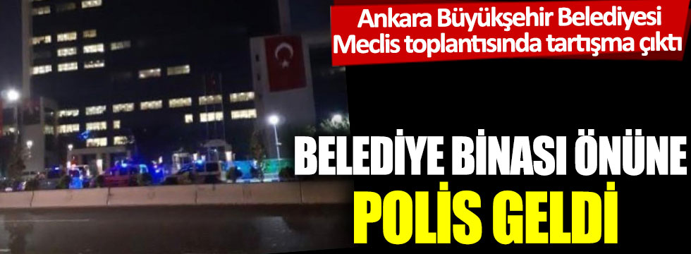 Ankara Büyükşehir Belediyesi Meclis toplantısında tartışma çıktı: Belediye binası önüne polis geldi!