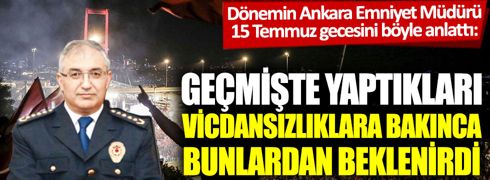 Dönemin Ankara Emniyet Müdürü, 15 Temmuz gecesini böyle anlattı