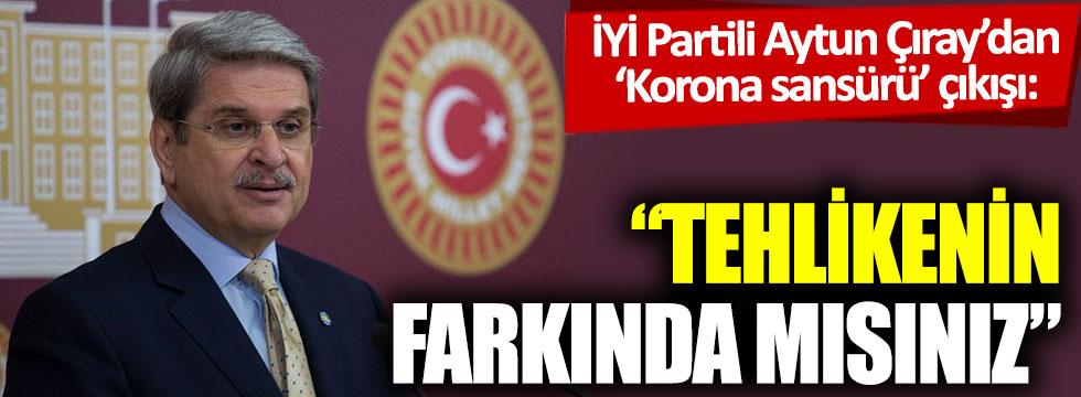 İYİ Partili Aytun Çıray'dan 'Korona sansürü' çıkışı: Tehlikenin farkında mısınız