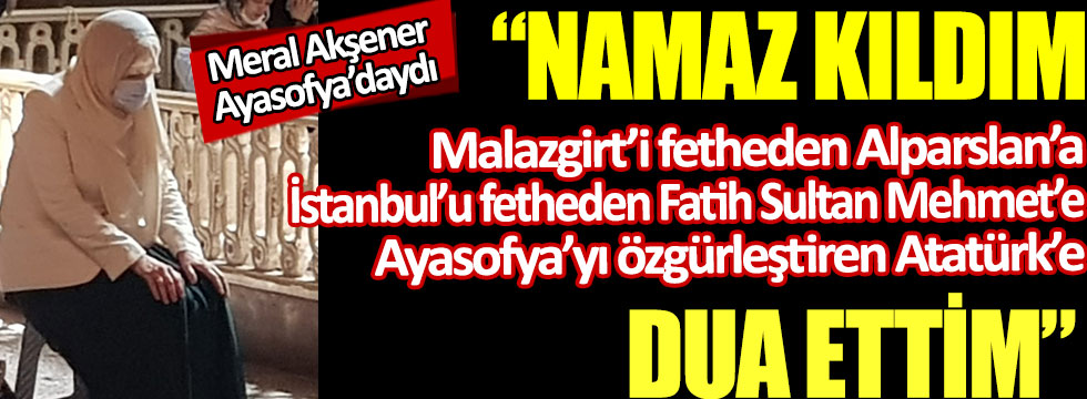 Meral Akşener Ayasofya'da Alparslan'a, Fatih'e ve Atatürk'e dua etti