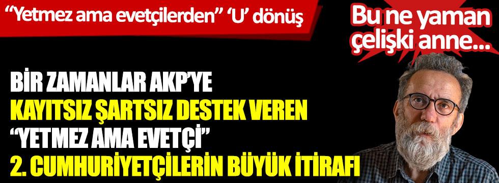 """Bir zamanlar AKP'ye kayıtsız şartsız destek veren """"Yetmez ama evetçi"""" 2. Cumhuriyetçilerin büyük itirafı… """"Yetmez ama evetçilerden"""" 'u' dönüşü"""