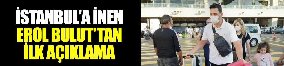 İstanbul'a inen Erol Bulut'tan ilk açıklama