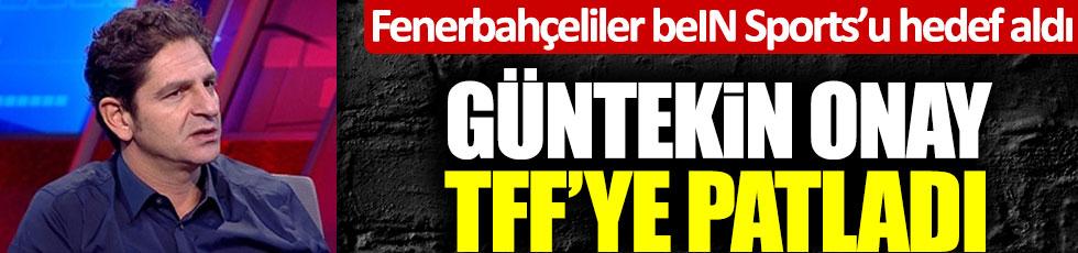 Fenerbahçeliler beIN Sports'u hedef aldı, Güntekin Onay TFF'ye patladı