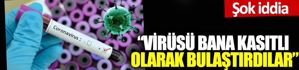 Şok iddia: 'Virüsü bana kasıtlı olarak bulaştırdılar'