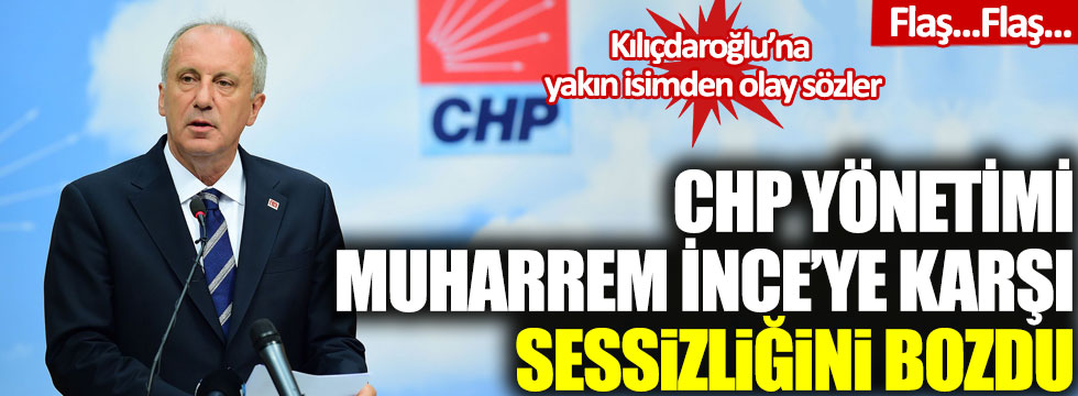 CHP yönetimi sessizliğini bozdu: Kılıçdaroğlu'na yakın isimden Muharrem İnce'ye olay sözler!