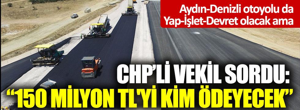 """Aydın-Denizli Otoyolu da Yap-İşlet-Devret olacak ama: CHP'li vekil sordu: """"150 milyon TL'yi kim ödeyecek"""""""