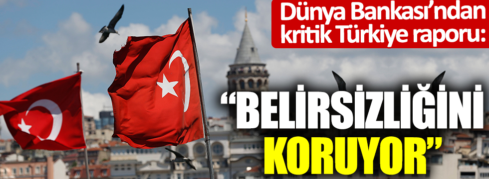 Dünya Bankası'ndan kritik Türkiye raporu: Belirsizliğini koruyor