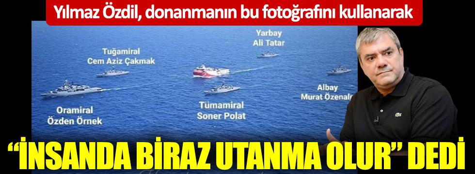 Yılmaz Özdil, donanmanın bu fotoğrafını kullanarak insanda biraz utanma olur dedi