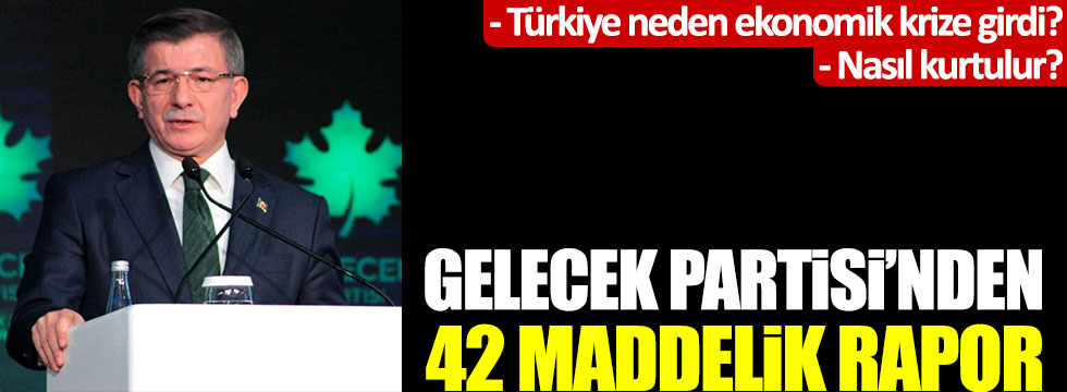 Türkiye neden ekonomik krize girdi, nasıl kurtulur? Gelecek Partisi'nden 42 maddelik rapor