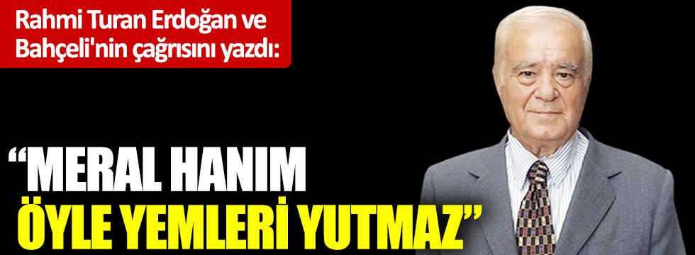 """Rahmi Turan Erdoğan ve Bahçeli'nin çağrısını yazdı: """"Meral Hanım öyle yemleri yutmaz"""""""