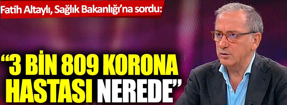 Fatih Altaylı, Sağlık Bakanlığı'na sordu: 3 bin 809 korona hastası nerede