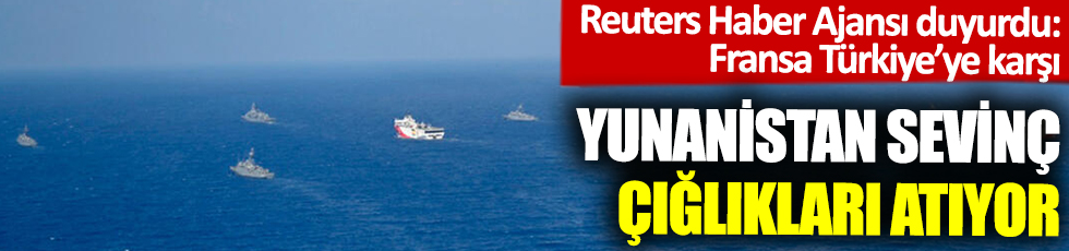 Reuters Haber Ajansı duyurdu:Fransa Türkiye'ye karşı! Yunanistan sevinç çığlıkları atıyor