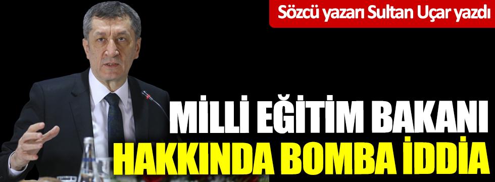 Sözcü yazarı Sultan Uçar yazdı! Milli Eğitim Bakanı hakkında bomba iddia