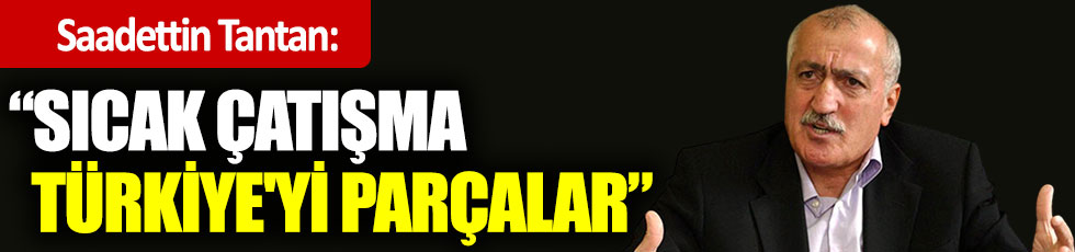 Tantan: Sıcak çatışma Türkiye'yi parçalar!