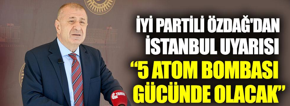 İYİ Partili Özdağ'dan İstanbul uyarısı 5 atom bombası gücünde olacak