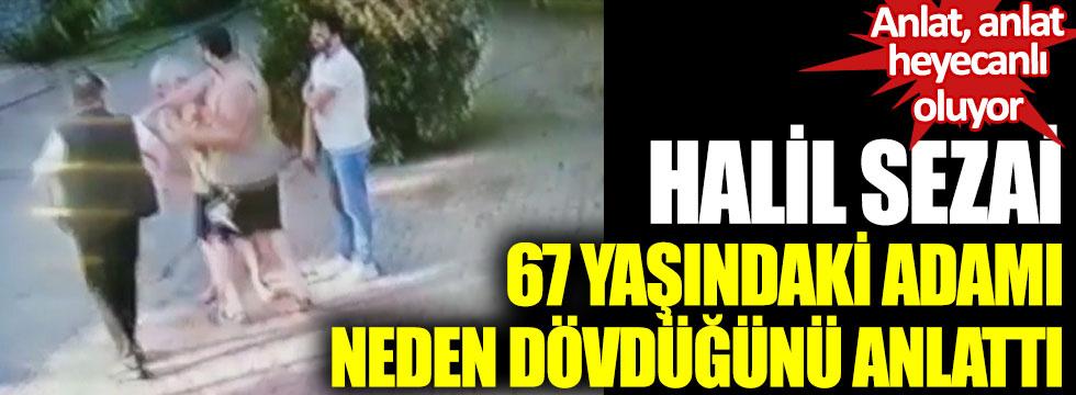 Halil Sezai, 67 yaşındaki adamı neden dövdüğünü anlattı