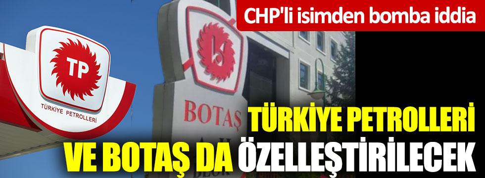 CHP'li isimden bomba iddia. Türkiye Petrolleri ve BOTAŞ da özelleştirilecek