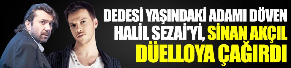 Dedesi yaşındaki adamı döven Halil Sezai'yi, Sinan Akçıl düelloya çağırdı