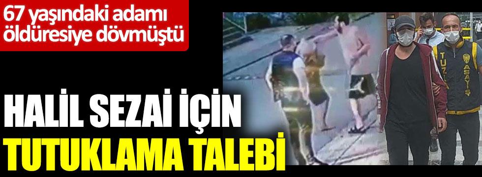Flaş... Flaş... Halil Sezai için tutuklama talebi: 67 yaşındaki adamı öldüresiye dövmüştü