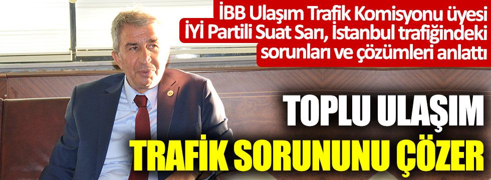 İBB Ulaşım Trafik Komisyonu üyesi İYİ Partili Suat Sarı İstanbul trafiğindeki sorunları ve çözümleri anlattı: Toplu ulaşım trafik sorununu çözer