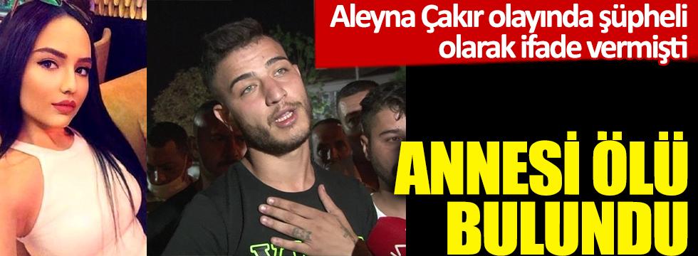 Annesi ölü bulundu! Aleyna Çakır olayında şüpheli olarak ifade vermişti