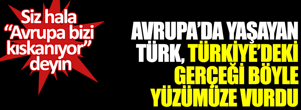 """Avrupa'da yaşayan Türk, Türkiye'deki gerçeği böyle yüzümüze vurdu: Siz hala """"Avrupa bizi kıskanıyor"""" deyin"""