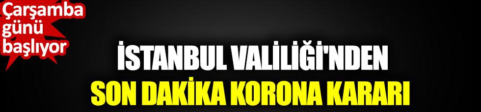 İstanbul Valiliğinden son dakika korona kararı. Çarşamba günü başlıyor