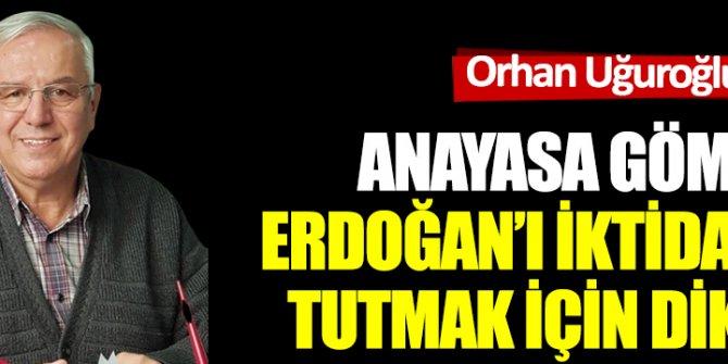 Anayasa gömleği Erdoğan'ı iktidarda tutmak için dikildi