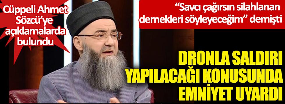 """Cüppeli Ahmet Sözcü'ye açıklamalarda bulundu! Dronla saldırı yapılacağı konusunda emniyet uyardı! """"Savcı çağırsın silahlanan dernekleri söyleyeceğim"""" demişti"""