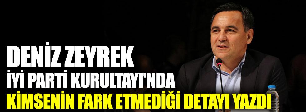 Deniz Zeyrek, İYİ Parti Kurultayı'nda kimsenin fark etmediği detayı yazdı