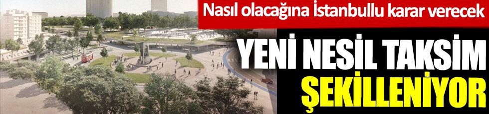 Yeni nesil Taksim şekilleniyor! Nasıl olacağına İstanbullu karar verecek