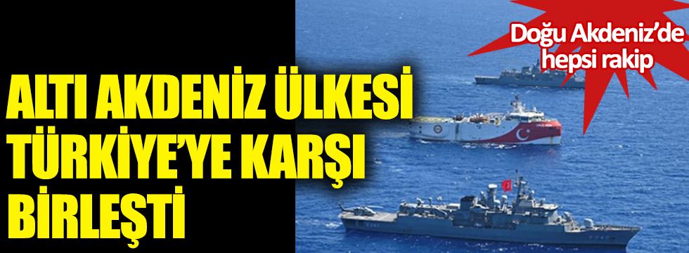 Altı Akdeniz ülkesi Türkiye'ye karşı birleşti! Doğu Akdeniz'de hepsi rakip