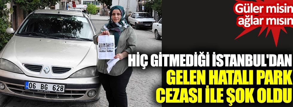 Güler misin ağlar mısın! Hiç gitmediği İstanbul'dan gelen hatalı park cezası ile şok oldu