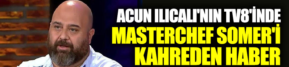 Acun Ilıcalı'nın TV8'inde Masterchef Somer'i kahreden haber