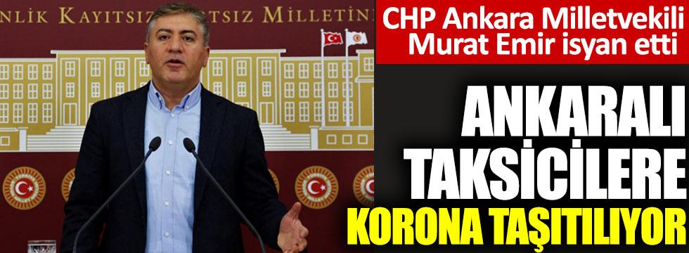 Ankaralı taksicilere koronalı taşıtılıyor. CHP Ankara Milletvekili Murat Emir isyan etti