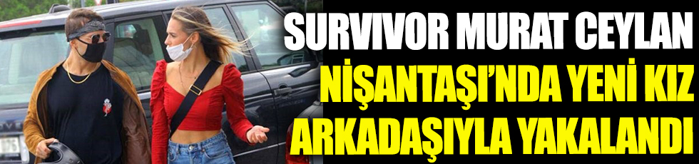 Survivor Murat Ceylan Nişantaşı'nda yeni kız arkadaşıyla yakalandı