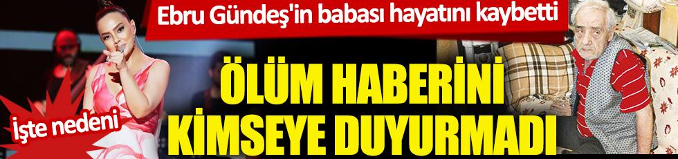 Ebru Gündeş'in babası Remzi Gündeş hayatını kaybetti! Ebru Gündeş ölüm haberini kimseye duyurmadı! İşte nedeni