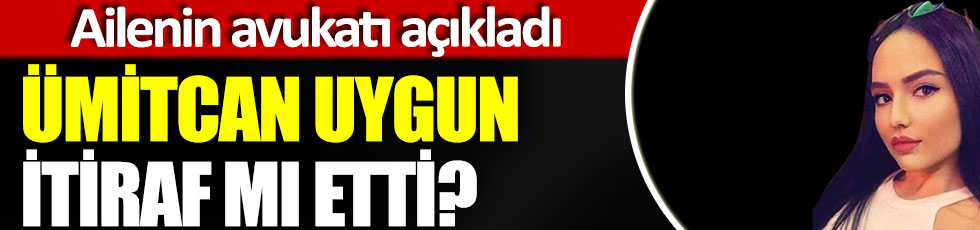 Ümitcan Uygun itiraf etti mi? Çakır ailesinin avukatı açıkladı