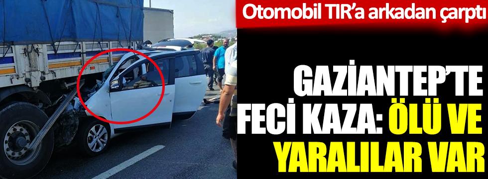 Gaziantep'te feci kaza. Otomobil TIR'a arkadan çarptı: 3 ölü, 2 yaralı