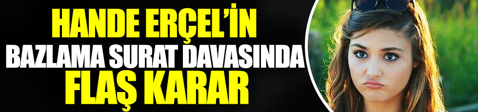 Hande Erçel'in bazlama surat davasında flaş karar