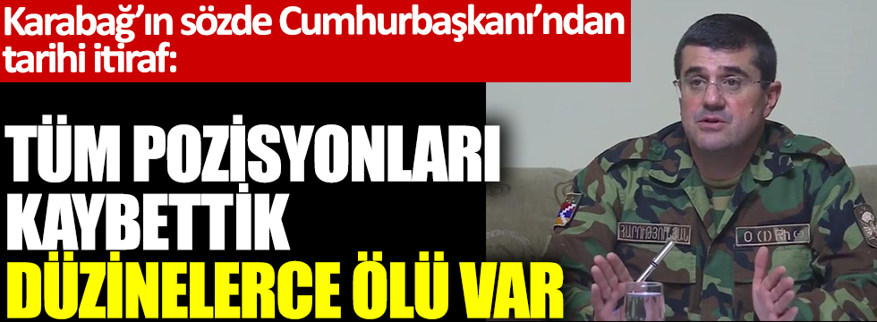 Karabağ'ın sözde Cumhurbaşkanı'ndan tarihi itiraf: Tüm pozisyonları kaybettik, düzinelerce ölü var